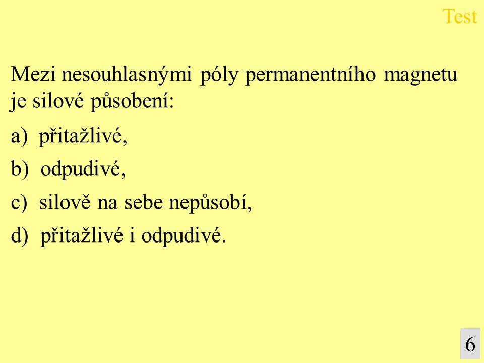 Test 6 Mezi nesouhlasnými póly permanentního magnetu je silové působení: a) přitažlivé, b) odpudivé, c) silově na sebe nepůsobí, d) přitažlivé i odpud