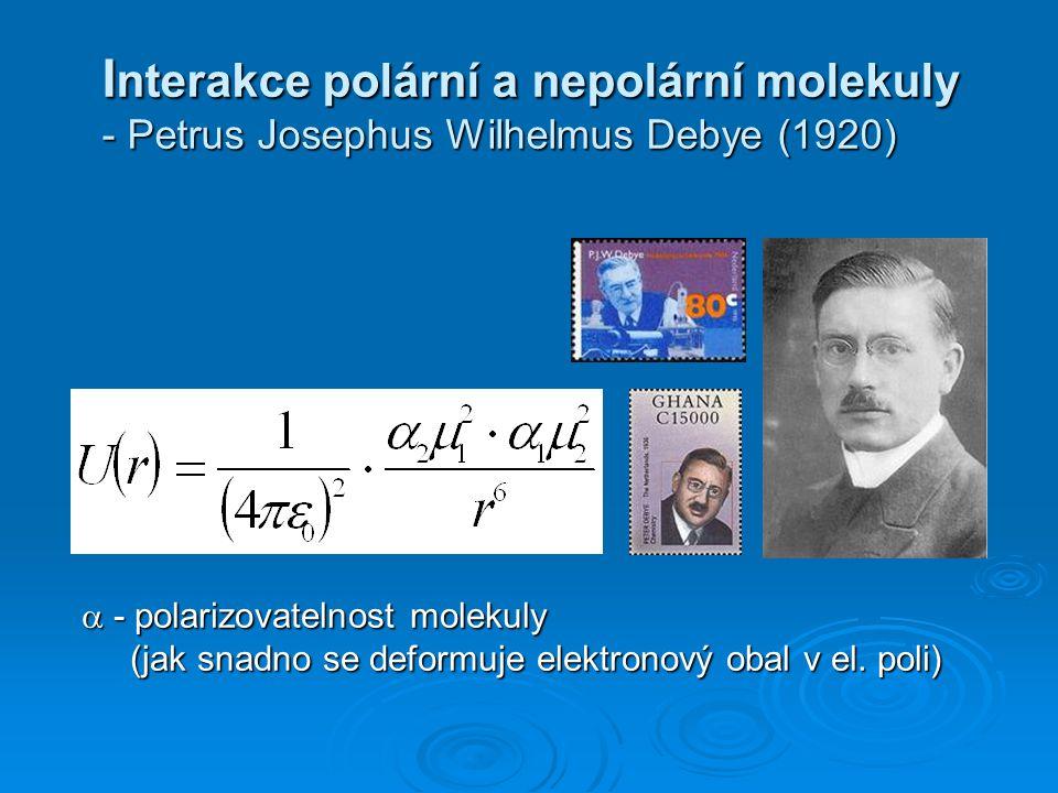 I nterakce polární a nepolární molekuly - Petrus Josephus Wilhelmus Debye (1920) I nterakce polární a nepolární molekuly - Petrus Josephus Wilhelmus Debye (1920)  - polarizovatelnost molekuly (jak snadno se deformuje elektronový obal v el.