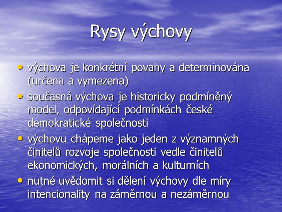 Rysy výchovy výchova je konkrétní povahy a determinována (určena a vymezena) výchova je konkrétní povahy a determinována (určena a vymezena) současná výchova je historicky podmíněný model, odpovídající podmínkách české demokratické společnosti současná výchova je historicky podmíněný model, odpovídající podmínkách české demokratické společnosti výchovu chápeme jako jeden z významných činitelů rozvoje společnosti vedle činitelů ekonomických, morálních a kulturních výchovu chápeme jako jeden z významných činitelů rozvoje společnosti vedle činitelů ekonomických, morálních a kulturních nutné uvědomit si dělení výchovy dle míry intencionality na záměrnou a nezáměrnou nutné uvědomit si dělení výchovy dle míry intencionality na záměrnou a nezáměrnou