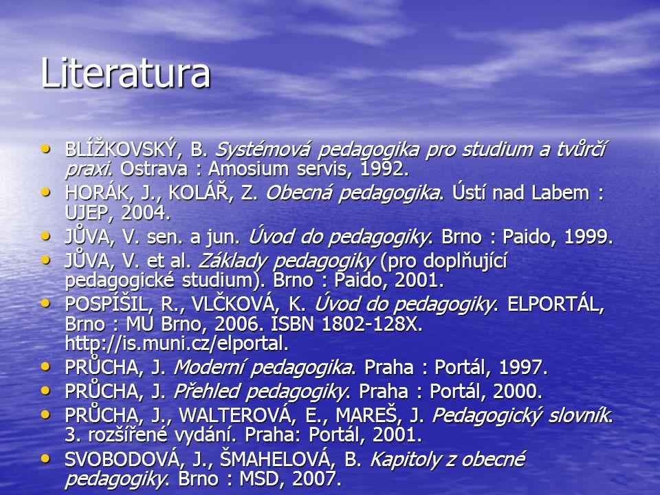 Literatura BLÍŽKOVSKÝ, B. Systémová pedagogika pro studium a tvůrčí praxi. Ostrava : Amosium servis, 1992. BLÍŽKOVSKÝ, B. Systémová pedagogika pro stu