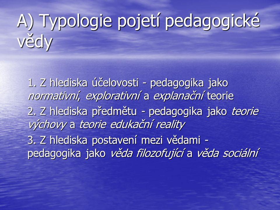 A) Typologie pojetí pedagogické vědy 1. Z hlediska účelovosti - pedagogika jako normativní, explorativní a explanační teorie 2. Z hlediska předmětu -