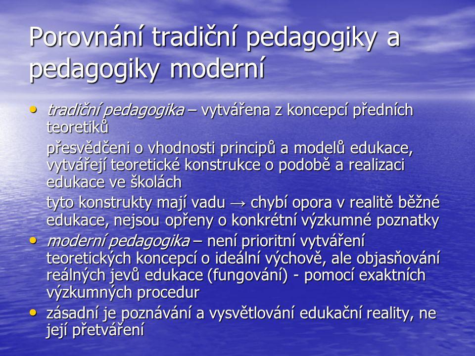 Porovnání tradiční pedagogiky a pedagogiky moderní tradiční pedagogika – vytvářena z koncepcí předních teoretiků tradiční pedagogika – vytvářena z koncepcí předních teoretiků přesvědčeni o vhodnosti principů a modelů edukace, vytvářejí teoretické konstrukce o podobě a realizaci edukace ve školách tyto konstrukty mají vadu → chybí opora v realitě běžné edukace, nejsou opřeny o konkrétní výzkumné poznatky moderní pedagogika – není prioritní vytváření teoretických koncepcí o ideální výchově, ale objasňování reálných jevů edukace (fungování) - pomocí exaktních výzkumných procedur moderní pedagogika – není prioritní vytváření teoretických koncepcí o ideální výchově, ale objasňování reálných jevů edukace (fungování) - pomocí exaktních výzkumných procedur zásadní je poznávání a vysvětlování edukační reality, ne její přetváření zásadní je poznávání a vysvětlování edukační reality, ne její přetváření