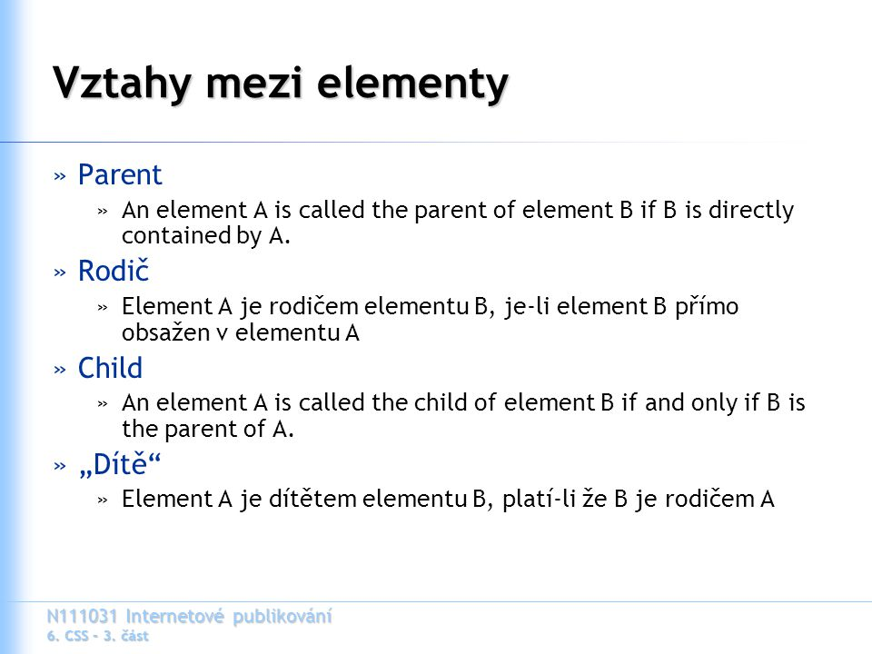 N111031 Internetové publikování 6. CSS – 3. část Vztahy mezi elementy »Parent »An element A is called the parent of element B if B is directly contain
