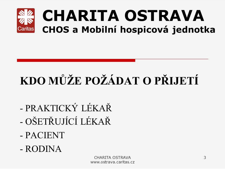 CHARITA OSTRAVA www.ostrava.caritas.cz 3 CHARITA OSTRAVA CHOS a Mobilní hospicová jednotka KDO MŮŽE POŽÁDAT O PŘIJETÍ - PRAKTICKÝ LÉKAŘ - OŠETŘUJÍCÍ L