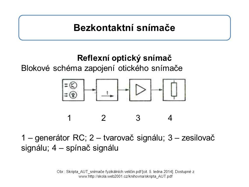 Bezkontaktní snímače Reflexní optický snímač Blokové schéma zapojení otického snímače 1 2 3 4 1 – generátor RC; 2 – tvarovač signálu; 3 – zesilovač signálu; 4 – spínač signálu Obr.: Skripta_AUT_snímače fyzikálních veličin.pdf [cit.