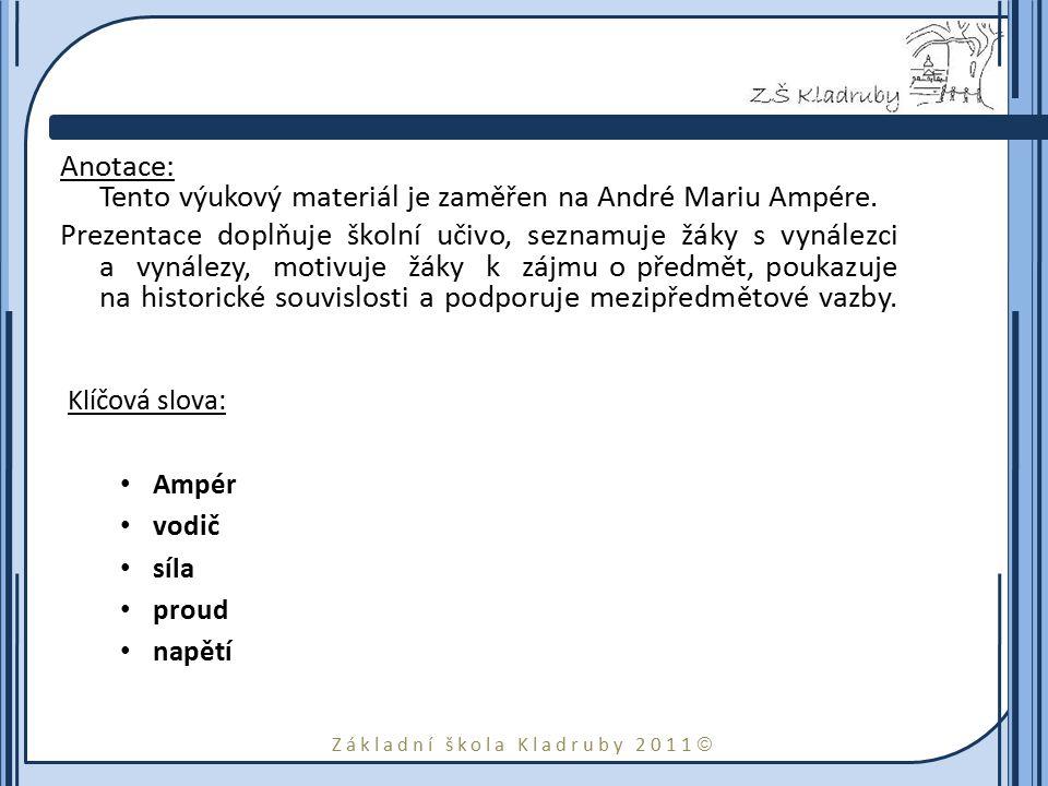 Základní škola Kladruby 2011  Anotace: Tento výukový materiál je zaměřen na André Mariu Ampére. Prezentace doplňuje školní učivo, seznamuje žáky s vy