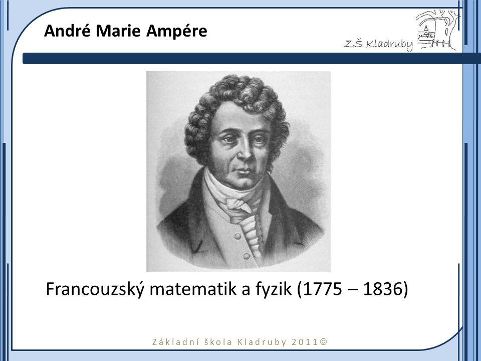 Základní škola Kladruby 2011  André Marie Ampére Francouzský matematik a fyzik (1775 – 1836)
