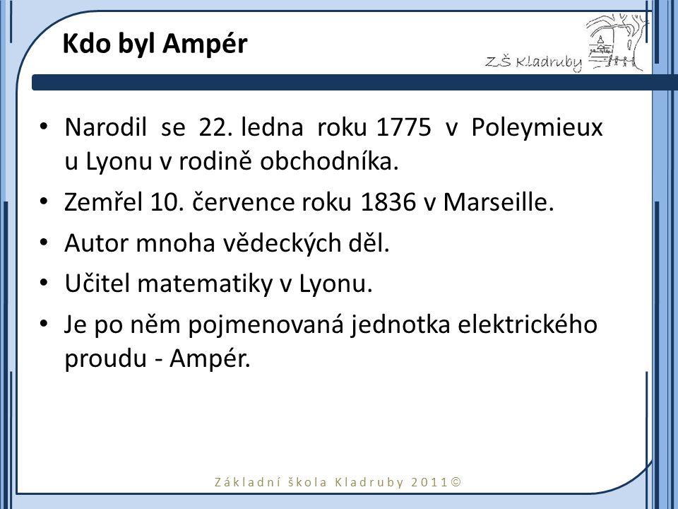 Základní škola Kladruby 2011  Kdo byl Ampér Narodil se 22. ledna roku 1775 v Poleymieux u Lyonu v rodině obchodníka. Zemřel 10. července roku 1836 v