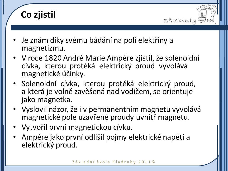 Základní škola Kladruby 2011  Co zjistil Je znám díky svému bádání na poli elektřiny a magnetizmu. V roce 1820 André Marie Ampére zjistil, že solenoi