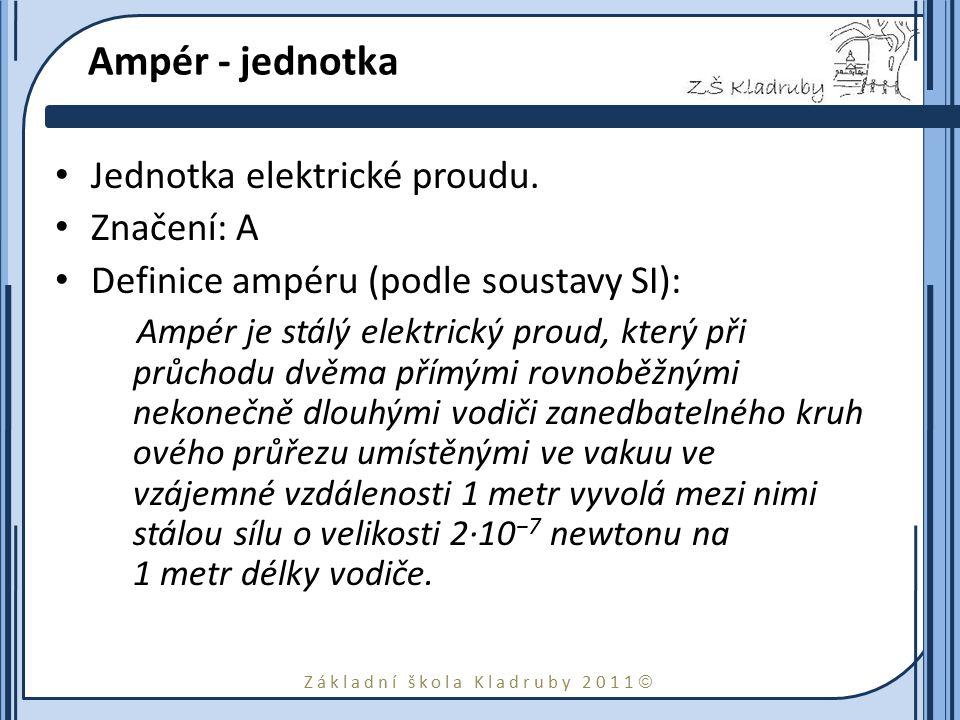 Základní škola Kladruby 2011  Ampér - jednotka Jednotka elektrické proudu. Značení: A Definice ampéru (podle soustavy SI): Ampér je stálý elektrický