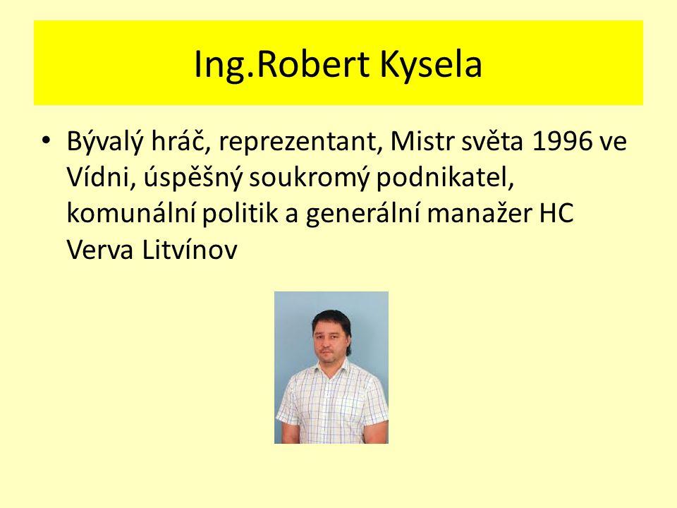 Ing.Robert Kysela Bývalý hráč, reprezentant, Mistr světa 1996 ve Vídni, úspěšný soukromý podnikatel, komunální politik a generální manažer HC Verva Litvínov