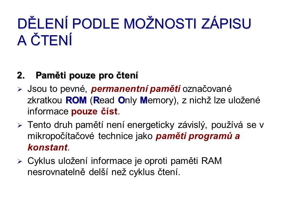 DĚLENÍ PODLE MOŽNOSTI ZÁPISU A ČTENÍ 2.Paměti pouze pro čtení JJsou to pevné, permanentní paměti označované zkratkou R RR ROM (Read O OO Only M MM Memory), z nichž lze uložené informace pouze číst.