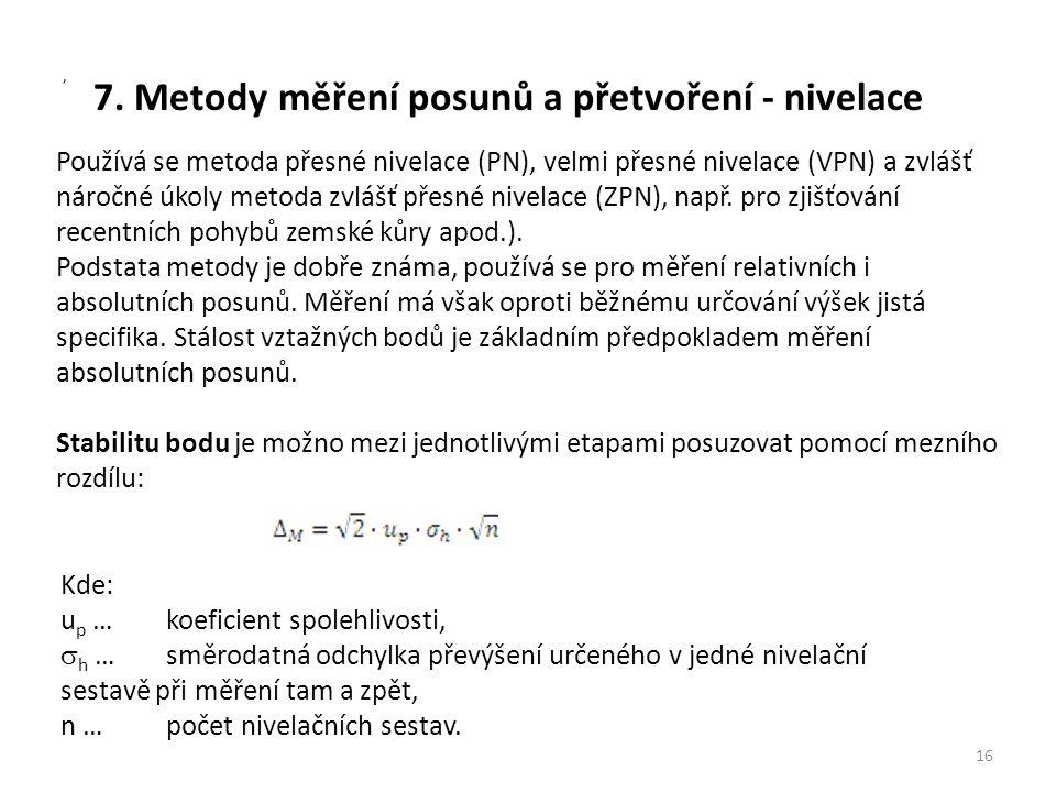 7. Metody měření posunů a přetvoření - nivelace Používá se metoda přesné nivelace (PN), velmi přesné nivelace (VPN) a zvlášť náročné úkoly metoda zvlá