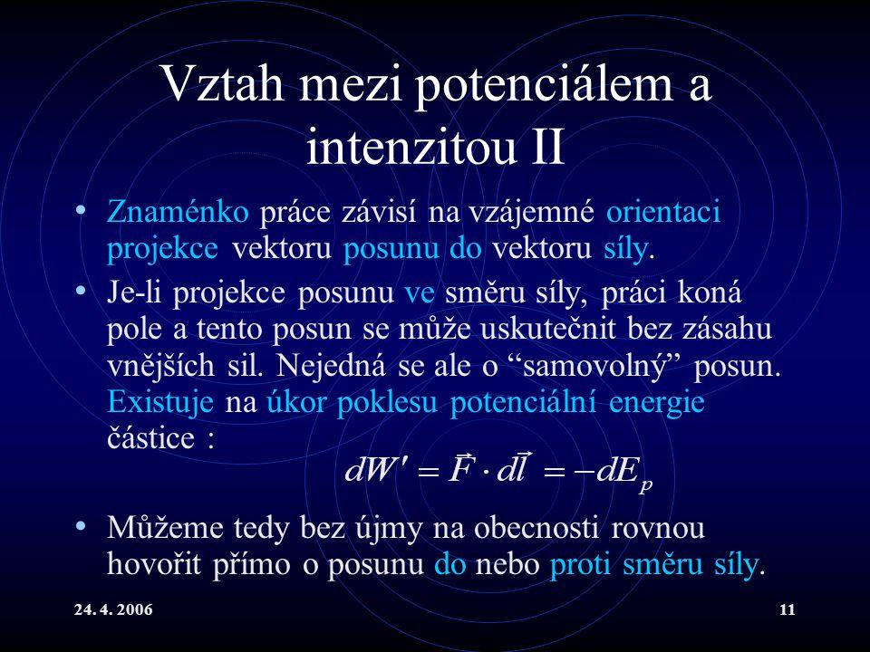 24. 4. 200611 Vztah mezi potenciálem a intenzitou II Znaménko práce závisí na vzájemné orientaci projekce vektoru posunu do vektoru síly. Je-li projek