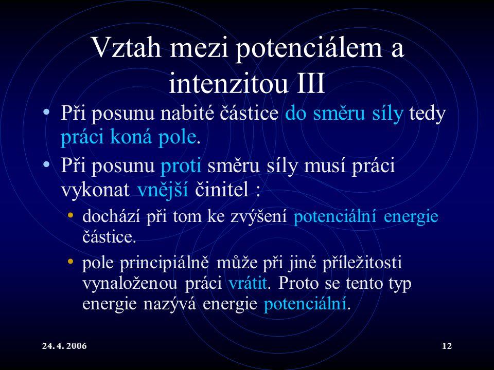 24. 4. 200612 Vztah mezi potenciálem a intenzitou III Při posunu nabité částice do směru síly tedy práci koná pole. Při posunu proti směru síly musí p