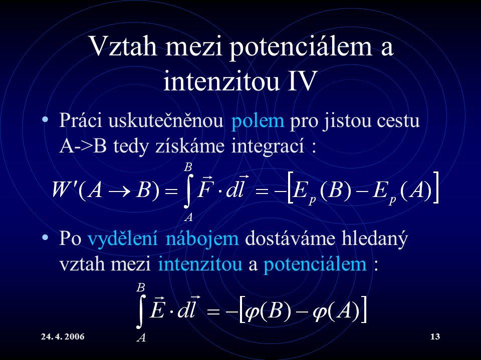 24. 4. 200613 Vztah mezi potenciálem a intenzitou IV Práci uskutečněnou polem pro jistou cestu A->B tedy získáme integrací : Po vydělení nábojem dostá