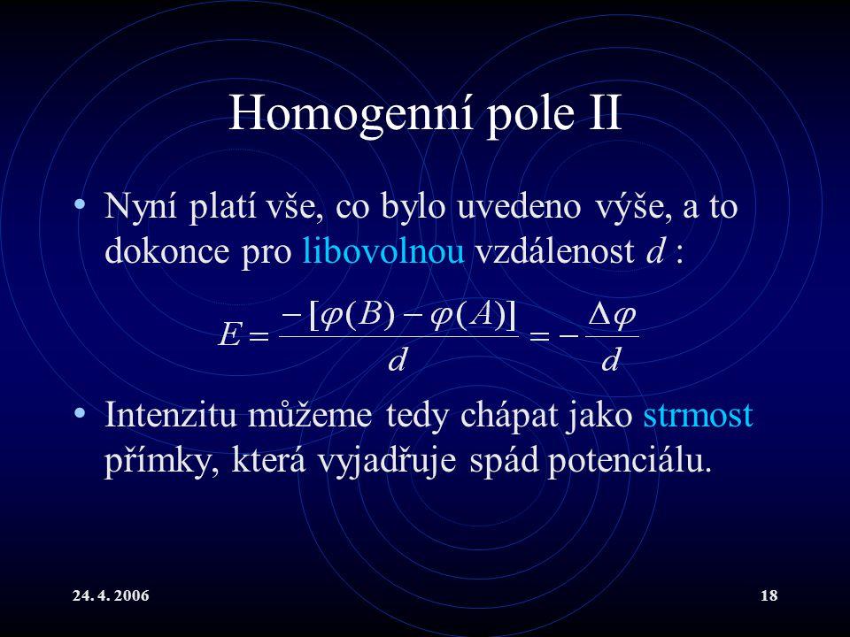 24. 4. 200618 Homogenní pole II Nyní platí vše, co bylo uvedeno výše, a to dokonce pro libovolnou vzdálenost d : Intenzitu můžeme tedy chápat jako str