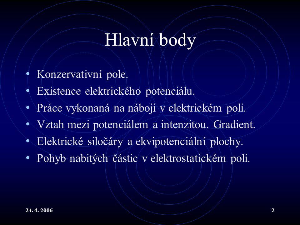 24. 4. 20062 Hlavní body Konzervativní pole. Existence elektrického potenciálu. Práce vykonaná na náboji v elektrickém poli. Vztah mezi potenciálem a