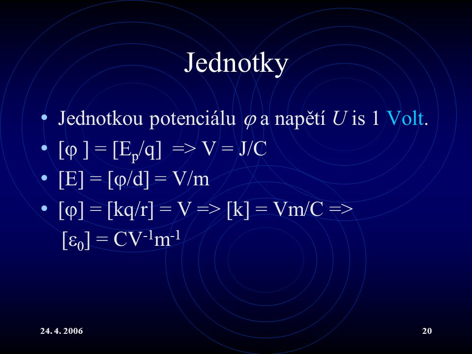 24. 4. 200620 Jednotky Jednotkou potenciálu  a napětí U is 1 Volt. [  ] = [E p /q] => V = J/C [E] = [  /d] = V/m [  ] = [kq/r] = V => [k] = Vm/C =