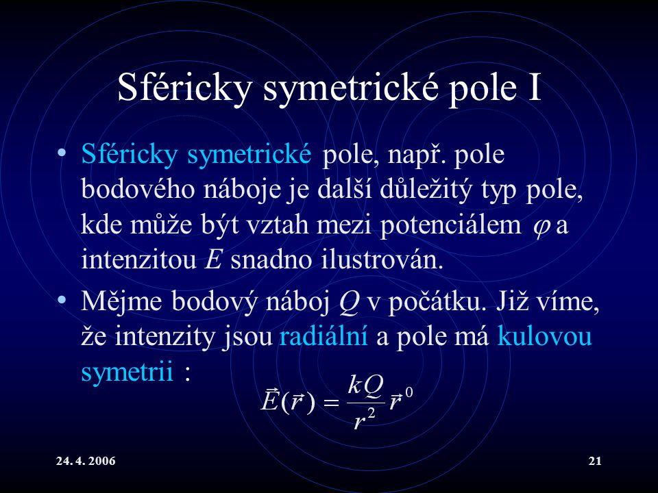 24. 4. 200621 Sféricky symetrické pole I Sféricky symetrické pole, např. pole bodového náboje je další důležitý typ pole, kde může být vztah mezi pote