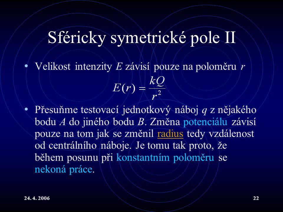 24. 4. 200622 Sféricky symetrické pole II Velikost intenzity E závisí pouze na poloměru r Přesuňme testovací jednotkový náboj q z nějakého bodu A do j