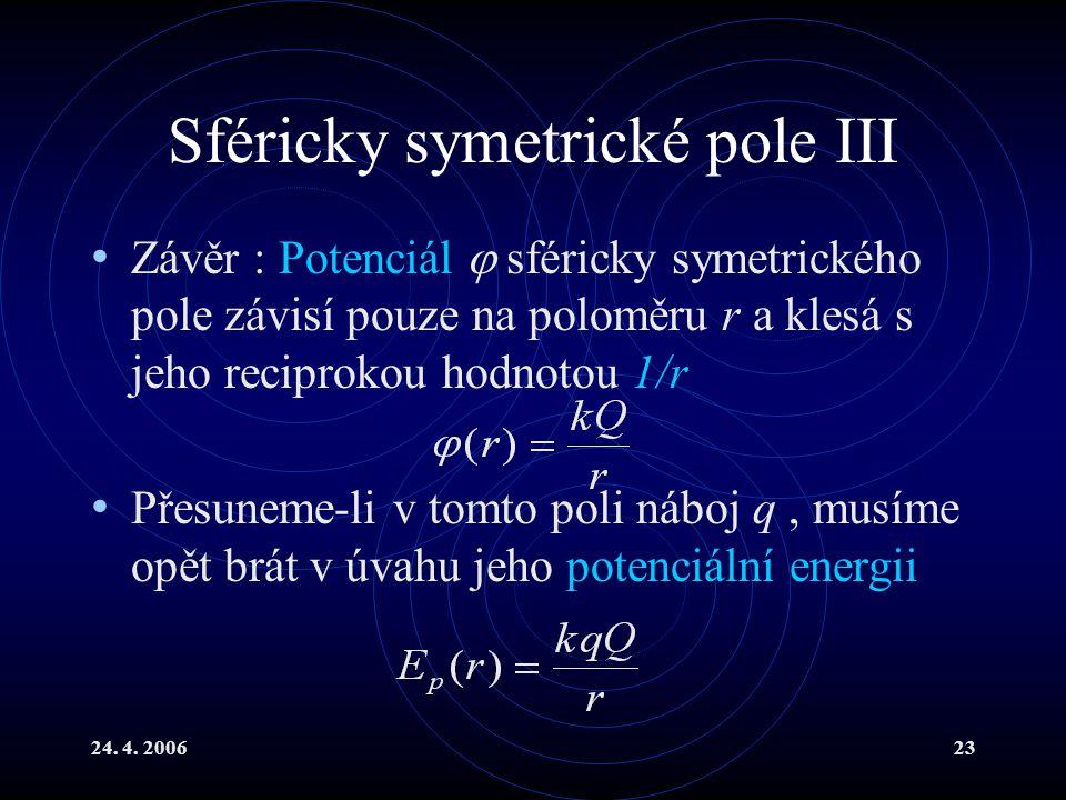 24. 4. 200623 Sféricky symetrické pole III Závěr : Potenciál  sféricky symetrického pole závisí pouze na poloměru r a klesá s jeho reciprokou hodnoto