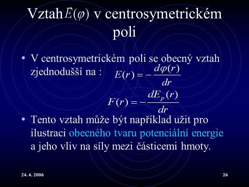 24. 4. 200626 Vztah v centrosymetrickém poli V centrosymetrickém poli se obecný vztah zjednodušší na : Tento vztah může být například užit pro ilustra