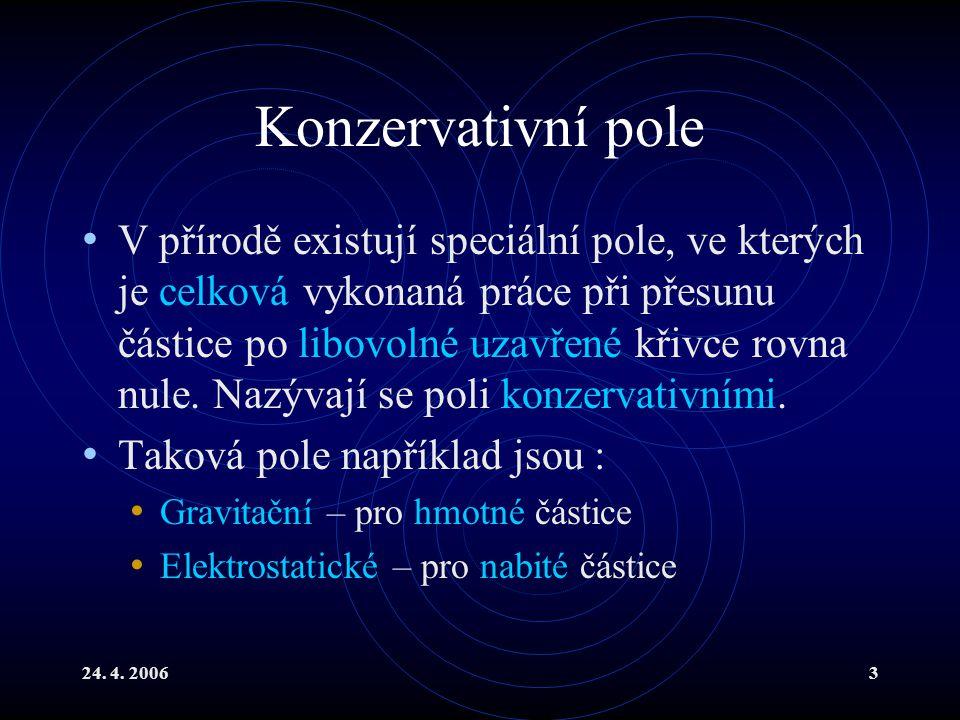 24. 4. 20063 Konzervativní pole V přírodě existují speciální pole, ve kterých je celková vykonaná práce při přesunu částice po libovolné uzavřené křiv