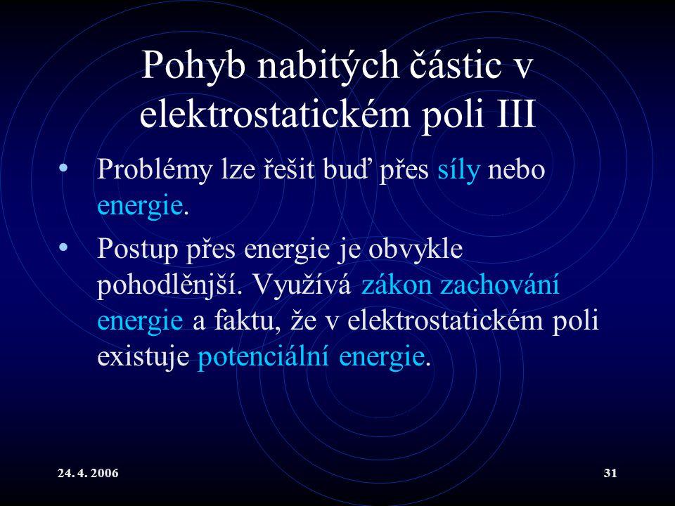 24. 4. 200631 Pohyb nabitých částic v elektrostatickém poli III Problémy lze řešit buď přes síly nebo energie. Postup přes energie je obvykle pohodlěn