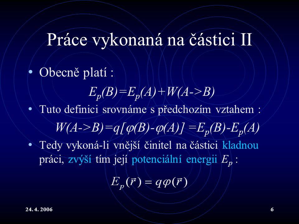 24. 4. 20066 Práce vykonaná na částici II Obecně platí : E p (B)=E p (A)+W(A->B) Tuto definici srovnáme s předchozím vztahem : W(A->B)=q[  (B)-  (A)