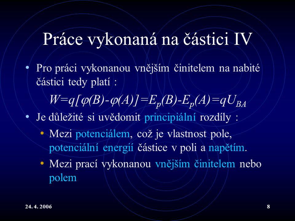 24. 4. 20068 Práce vykonaná na částici IV Pro práci vykonanou vnějším činitelem na nabité částici tedy platí : W=q[  (B)-  (A)]=E p (B)-E p (A)=qU B