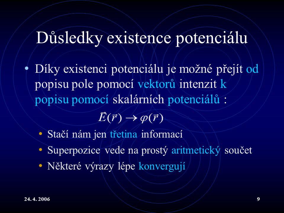 24. 4. 20069 Důsledky existence potenciálu Díky existenci potenciálu je možné přejít od popisu pole pomocí vektorů intenzit k popisu pomocí skalárních