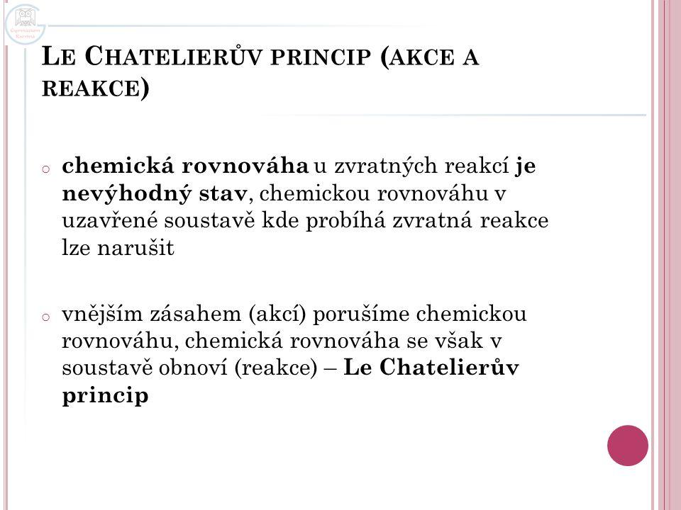 L E C HATELIERŮV PRINCIP ( AKCE A REAKCE ) o chemická rovnováha u zvratných reakcí je nevýhodný stav, chemickou rovnováhu v uzavřené soustavě kde prob