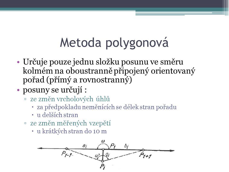 Metoda polygonová Určuje pouze jednu složku posunu ve směru kolmém na oboustranně připojený orientovaný pořad (přímý a rovnostranný) posuny se určují : ▫ze změn vrcholových úhlů  za předpokladu neměnících se délek stran pořadu  u delších stran ▫ze změn měřených vzepětí  u krátkých stran do 10 m