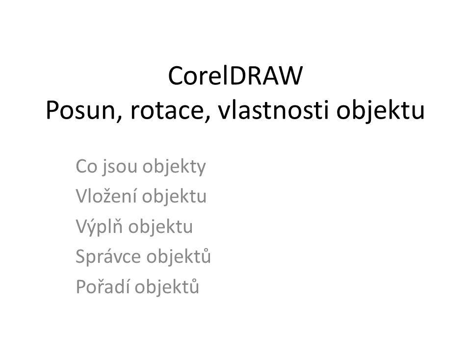 CorelDRAW Posun, rotace, vlastnosti objektu Co jsou objekty Vložení objektu Výplň objektu Správce objektů Pořadí objektů