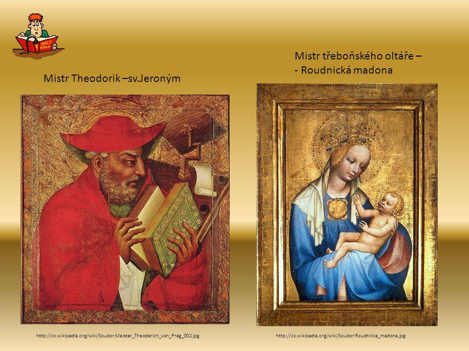 http://cs.wikipedia.org/wiki/Soubor:Meister_Theoderich_von_Prag_002.jpg Mistr Theodorik –sv.Jeroným http://cs.wikipedia.org/wiki/Soubor:Roudnicka_madona.jpg Mistr třeboňského oltáře – - Roudnická madona