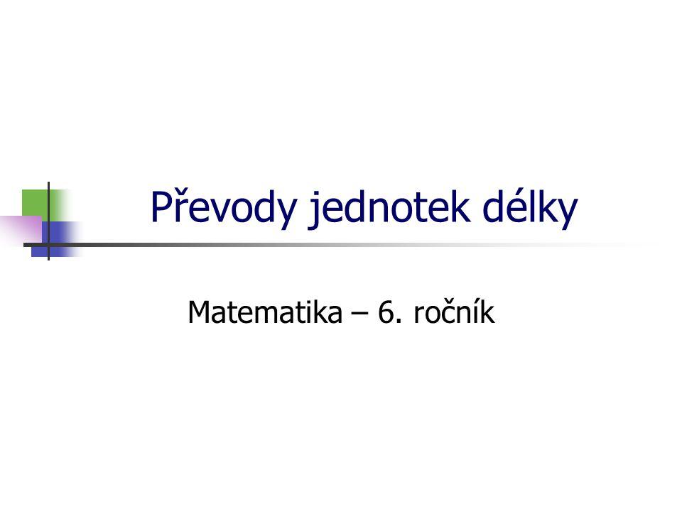 Převody jednotek délky Matematika – 6. ročník