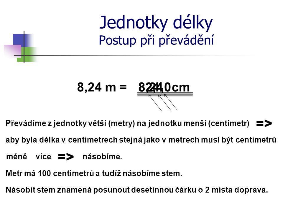 Jednotky délky Postup při převádění 8,24 m = Převádíme z jednotky větší (metry) na jednotku menší (centimetr) cm aby byla délka v centimetrech stejná jako v metrech musí být centimetrů méně více => násobíme.