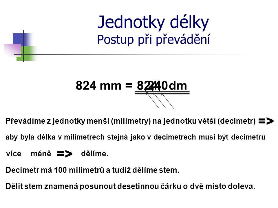 Jednotky délky Postup při převádění 824 mm = Převádíme z jednotky menší (milimetry) na jednotku větší (decimetr) dm aby byla délka v milimetrech stejn
