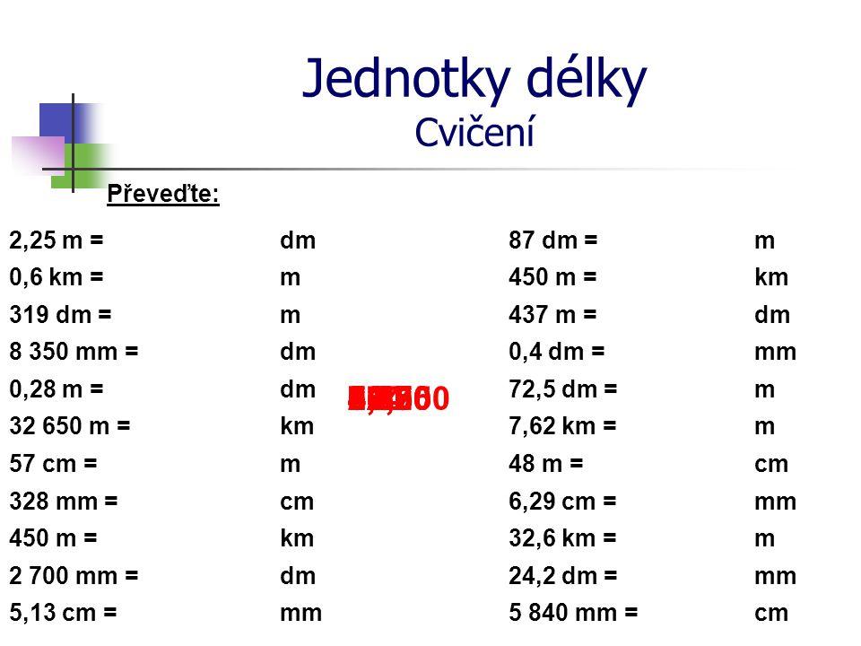Jednotky délky Cvičení Převeďte: 2,25 m =dm 8 350 mm = 0,28 m = 32 650 m = 57 cm = 328 mm = 450 m = 2 700 mm = 0,6 km = 319 dm = 5,13 cm = m m dm km m
