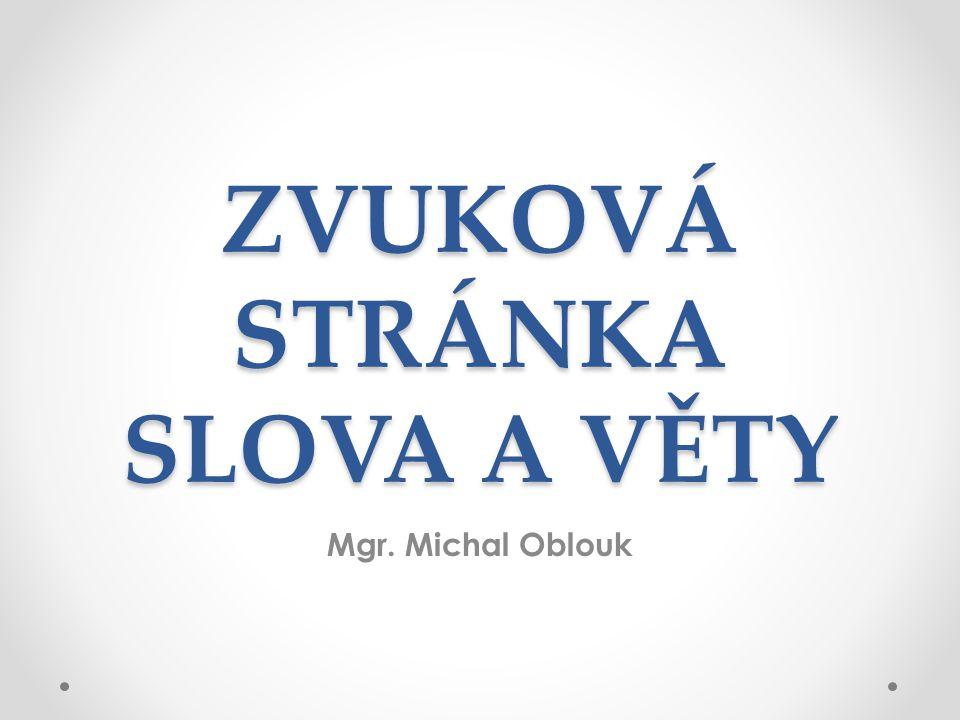 ZVUKOVÁ STRÁNKA SLOVA A VĚTY Mgr. Michal Oblouk