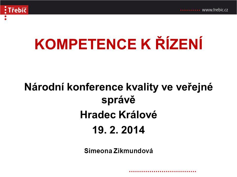 KOMPETENCE K ŘÍZENÍ Národní konference kvality ve veřejné správě Hradec Králové 19. 2. 2014 Simeona Zikmundová