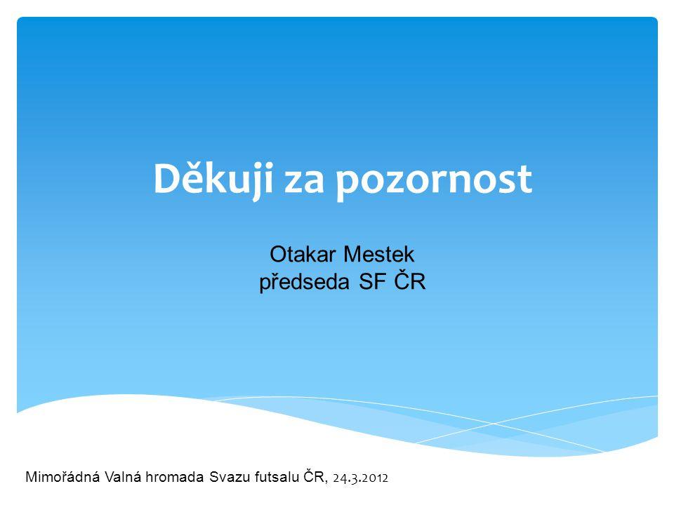 Mimořádná Valná hromada Svazu futsalu ČR, 24.3.2012 Děkuji za pozornost Otakar Mestek předseda SF ČR