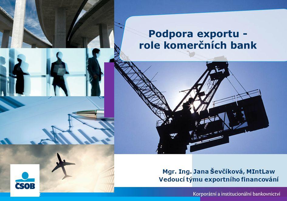 Mgr. Ing. Jana Ševčíková, MIntLaw Vedoucí týmu exportního financování Podpora exportu - role komerčních bank