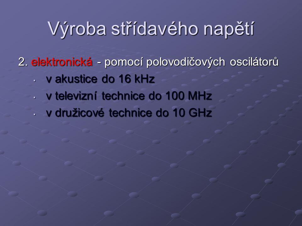 Výroba střídavého napětí 2. elektronická - pomocí polovodičových oscilátorů v akustice do 16 kHz v akustice do 16 kHz v televizní technice do 100 MHz