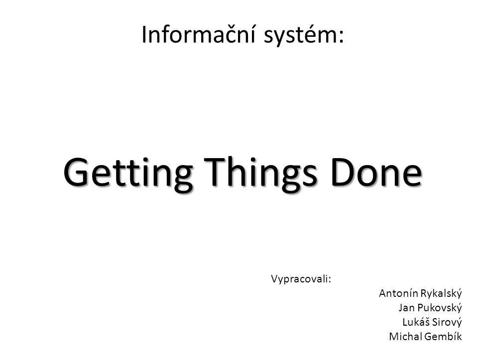 Getting Things Done Informační systém: Getting Things Done Vypracovali: Antonín Rykalský Jan Pukovský Lukáš Sirový Michal Gembík