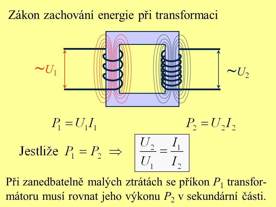 Zákon zachování energie při transformaci ~U1~U1 ~U2~U2 Při zanedbatelně malých ztrátách se příkon P 1 transfor- mátoru musí rovnat jeho výkonu P 2 v s