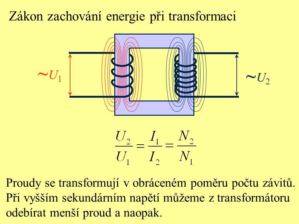 Zákon zachování energie při transformaci ~U1~U1 ~U2~U2 Proudy se transformují v obráceném poměru počtu závitů. Při vyšším sekundárním napětí můžeme z