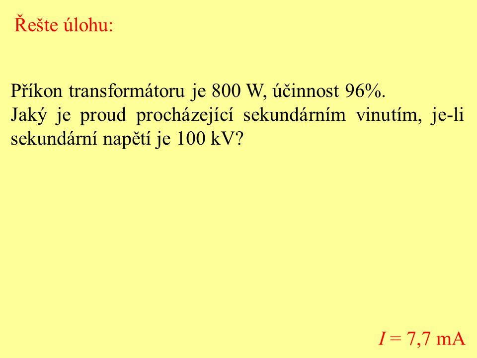 Příkon transformátoru je 800 W, účinnost 96%. Jaký je proud procházející sekundárním vinutím, je-li sekundární napětí je 100 kV? I = 7,7 mA Řešte úloh