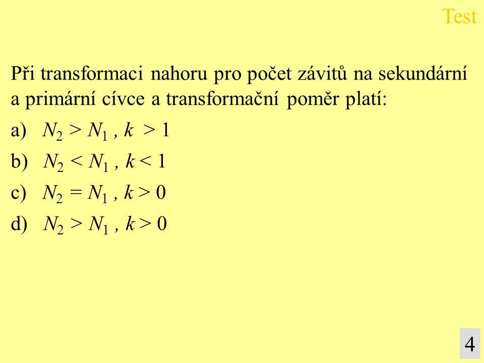 Při transformaci nahoru pro počet závitů na sekundární a primární cívce a transformační poměr platí: a) N 2 > N 1, k > 1 b) N 2 < N 1, k < 1 c) N 2 =